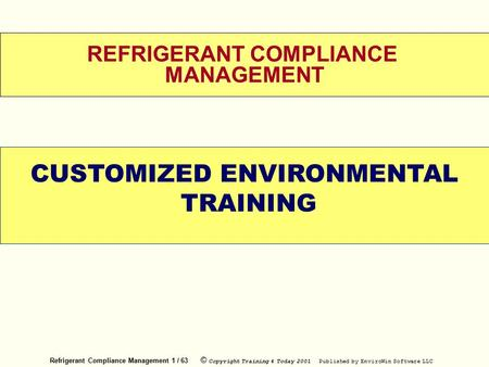 Refrigerant Compliance Management 1 / 63 © Copyright Training 4 Today 2001 Published by EnviroWin Software LLC REFRIGERANT COMPLIANCE MANAGEMENT CUSTOMIZED.