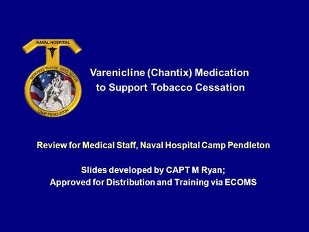 Review for Medical Staff, Naval Hospital Camp Pendleton Slides developed by CAPT M Ryan; Approved for Distribution and Training via ECOMS Varenicline (Chantix)