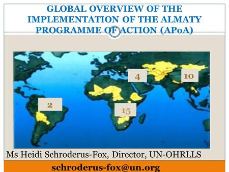 GLOBAL OVERVIEW OF THE IMPLEMENTATION OF THE ALMATY PROGRAMME OF ACTION (APoA) Ms Heidi Schroderus-Fox, Director, UN-OHRLLS 15 410 2