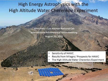High Energy Astrophysics with the High Altitude Water Cherenkov Experiment John Pretz – Los Alamos National Lab International Astronomical Union Meeting.