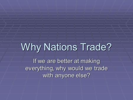 Why Nations Trade? If we are better at making everything, why would we trade with anyone else?