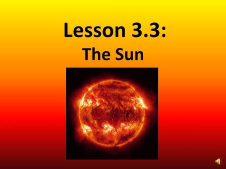 Lesson 3.3: The Sun Lesson 3: What is the structure of the sun? What features can you see on the sun?