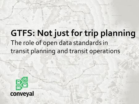 GTFS: Not just for trip planning The role of open data standards in transit planning and transit operations.