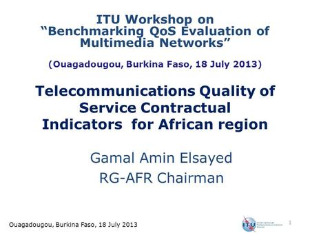 Ouagadougou, Burkina Faso, 18 July 2013 Telecommunications Quality of Service Contractual Indicators for African region Gamal Amin Elsayed RG-AFR Chairman.