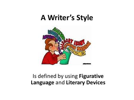A Writer's Style Is defined by using Figurative Language and Literary Devices.
