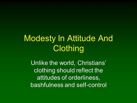 Modesty In Attitude And Clothing Unlike the world, Christians' clothing should reflect the attitudes of orderliness, bashfulness and self-control.