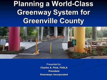 Planning a World-Class Greenway System for Greenville County Presented by: Charles A. Flink, FASLA President Greenways Incorporated.
