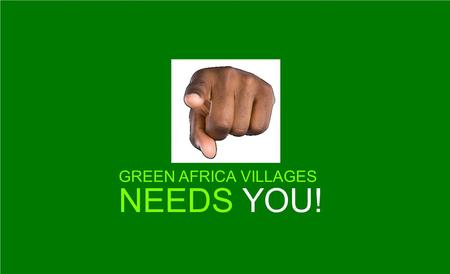 GREEN AFRICA VILLAGES NEEDS YOU!. A BRIEF INTRODUCTION TO GREEN AFRICA FOUNDATION AND THE GREEN AFRICA VILLAGES.