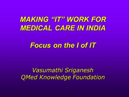 "MAKING ""IT"" WORK FOR MEDICAL CARE IN INDIA Focus on the I of IT Vasumathi Sriganesh QMed Knowledge Foundation."
