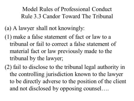 Model Rules of Professional Conduct Rule 3.3 Candor Toward The Tribunal (a) A lawyer shall not knowingly: (1) make a false statement of fact or law to.