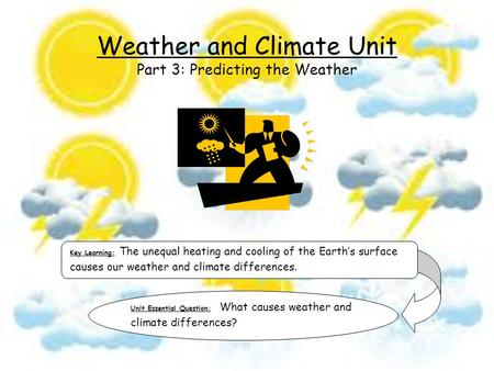 Key Learning: The unequal heating and cooling of the Earth's surface causes our weather and climate differences. Unit Essential Question: What causes weather.