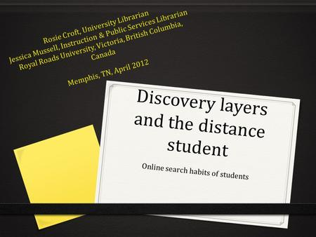 Discovery layers and the distance student Online search habits of students Rosie Croft, University Librarian Jessica Mussell, Instruction & Public Services.