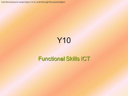 Use the mouse or cursor keys to work through this presentation Y10 Functional Skills ICT.