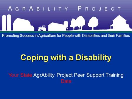 Coping with a Disability Coping with a Disability Your State AgrAbility Project Peer Support Training Date Promoting Success in Agriculture for People.