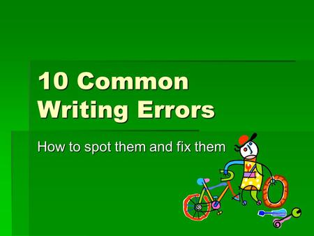 10 Common Writing Errors How to spot them and fix them.