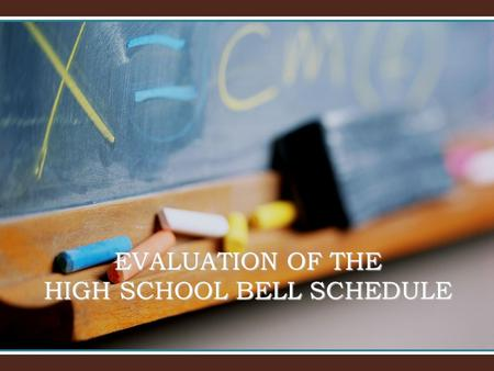 EVALUATION OF THE HIGH SCHOOL BELL SCHEDULE. Considerations High Stakes Assessments Throughout the School Year: As a state and district, beginning with.