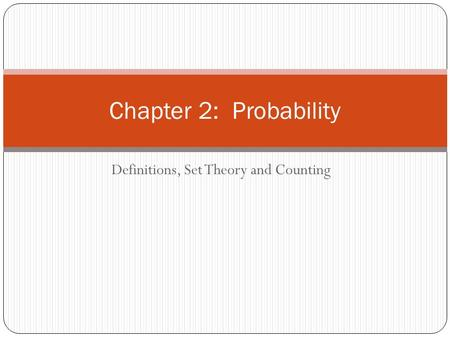 Definitions, Set Theory and Counting Chapter 2: Probability.