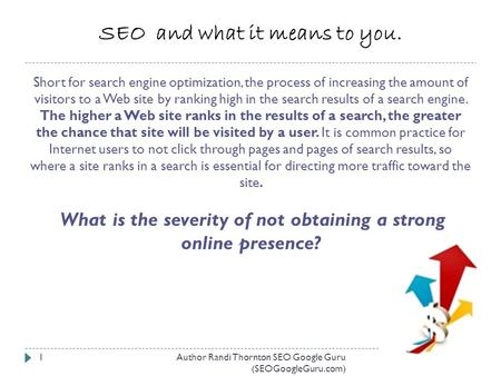 SEO and what it means to you. Short for search engine optimization, the process of increasing the amount of visitors to a Web site by ranking high in the.