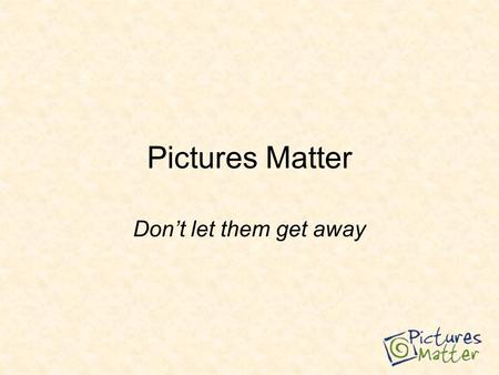 Pictures Matter Don't let them get away. Photos are important – people run back into burning homes for them.