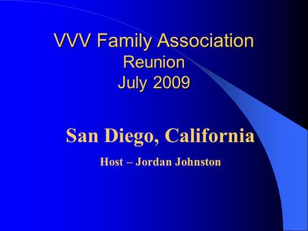 VVV Family Association Reunion July 2009 VVV Family Association Reunion July 2009 San Diego, California Host – Jordan Johnston.