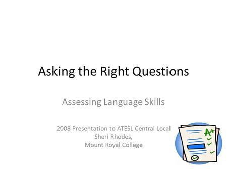 Asking the Right Questions Assessing Language Skills 2008 Presentation to ATESL Central Local Sheri Rhodes, Mount Royal College.