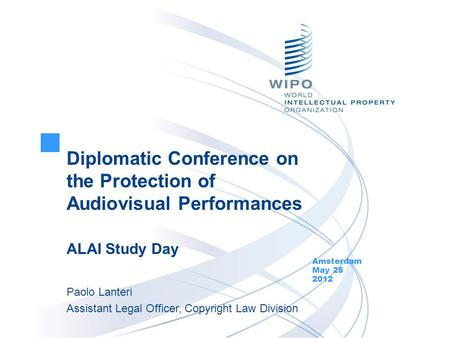 Diplomatic Conference on the Protection of Audiovisual Performances ALAI Study Day Amsterdam May 25 2012 Paolo Lanteri Assistant Legal Officer, Copyright.