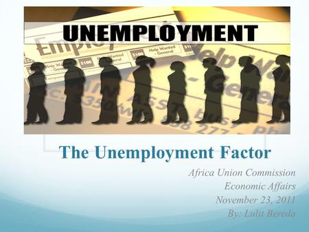 The Unemployment Factor Africa Union Commission Economic Affairs November 23, 2011 By: Lulit Bereda.