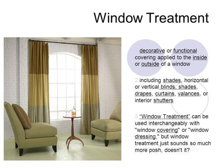 Window Treatment 1.decorative or functional covering applied to the inside or outside of a window 2.including shades, horizontal or vertical blinds, shades,