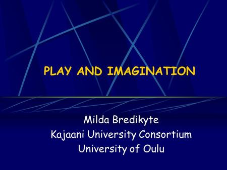 PLAY AND IMAGINATION Milda Bredikyte Kajaani University Consortium University of Oulu.
