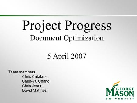 Project Progress Document Optimization 5 April 2007 Team members: Chris Catalano Chun-Yu Chang Chris Joson David Matthes.