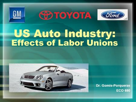 US Auto Industry: Effects of Labor Unions Dr. Gomis-Porqueras ECO 680.