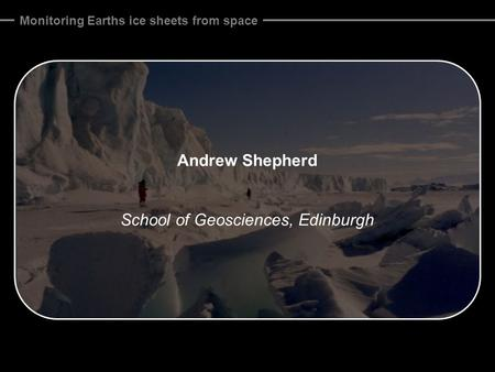 Monitoring Earths ice sheets from space Andrew Shepherd School of Geosciences, Edinburgh.
