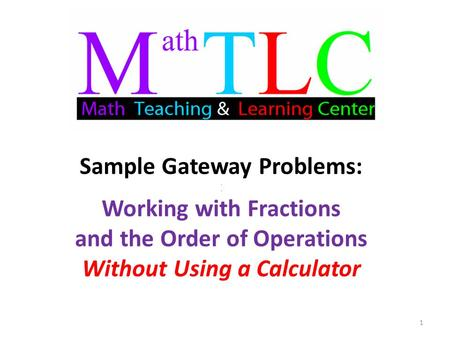 Sample Gateway Problems:.. Working with Fractions and the Order of Operations Without Using a Calculator 1.