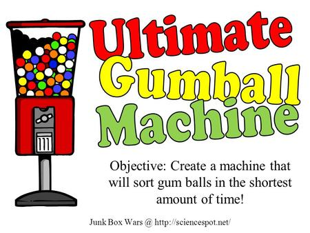 Junk Box  Objective: Create a machine that will sort gum balls in the shortest amount of time!