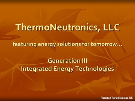 ThermoNeutronics, LLC featuring energy solutions for tomorrow… Generation III Integrated Energy Technologies Property of ThermoNeutronics, LLC.