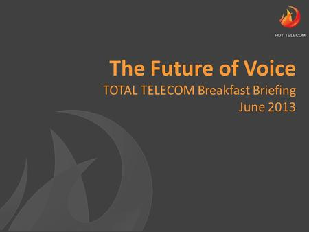 The Future of Voice TOTAL TELECOM Breakfast Briefing June 2013 HOT TELECOM.