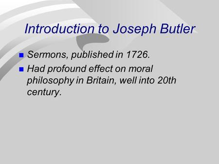 Introduction to Joseph Butler Sermons, published in 1726. Had profound effect on moral philosophy in Britain, well into 20th century.