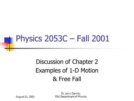 August 31, 2001 Dr. Larry Dennis, FSU Department of Physics Physics 2053C – Fall 2001 Discussion of Chapter 2 Examples of 1-D Motion & Free Fall.