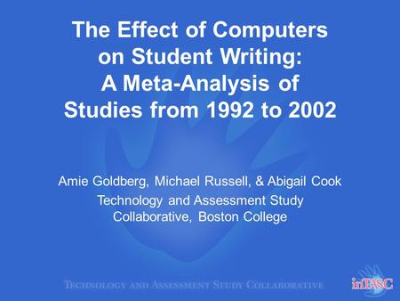The Effect of Computers on Student Writing: A Meta-Analysis of Studies from 1992 to 2002 Amie Goldberg, Michael Russell, & Abigail Cook Technology and.