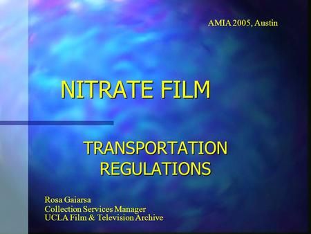NITRATE FILM TRANSPORTATION REGULATIONS AMIA 2005, Austin Rosa Gaiarsa Collection Services Manager UCLA Film & Television Archive.