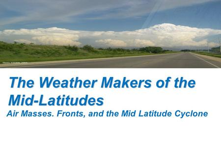 The Weather Makers of the Mid-Latitudes Air Masses. Fronts, and the Mid Latitude Cyclone.