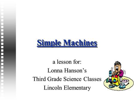 Simple Machines a lesson for: Lonna Hanson's Third Grade Science Classes Lincoln Elementary.