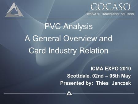 PVC Analysis A General Overview and Card Industry Relation ICMA EXPO 2010 Scottdale, 02nd – 05th May Presented by: Thies Janczek.