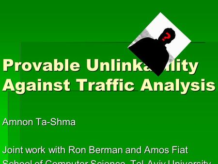Provable Unlinkability Against Traffic Analysis Amnon Ta-Shma Joint work with Ron Berman and Amos Fiat School of Computer Science, Tel-Aviv University.