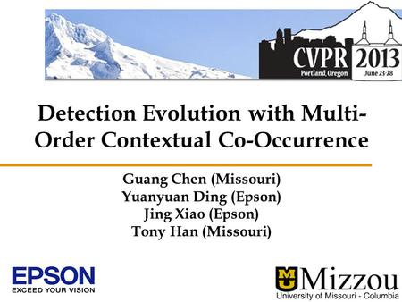Detection Evolution with Multi- Order Contextual Co-Occurrence Guang Chen (Missouri) Yuanyuan Ding (Epson) Jing Xiao (Epson) Tony Han (Missouri)