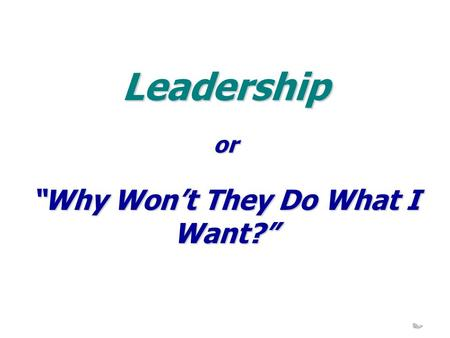 "Leadership ""Why Won't They Do What I Want?"" or. 10-11 September 2009 Leadership- 2 - Possible Reasons Can't Read Your Mind Haven't Sold the Idea Why Should."