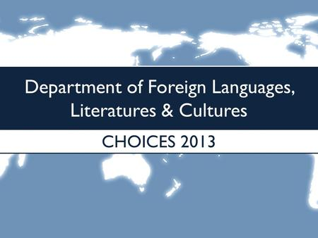 Department of Foreign Languages, Literatures & Cultures CHOICES 2013.