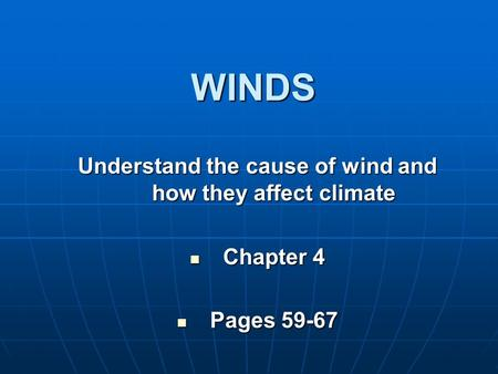 WINDS Understand the cause of wind and how they affect climate Chapter 4 Chapter 4 Pages 59-67 Pages 59-67.