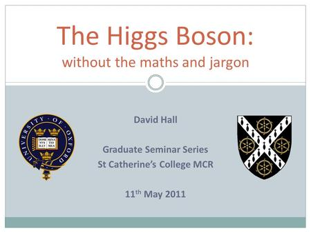 The Higgs Boson: without the maths and jargon David Hall Graduate Seminar Series St Catherine's College MCR 11 th May 2011.