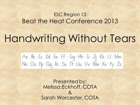 ESC Region 13 Beat the Heat Conference 2013 Handwriting Without Tears Presented by: Melissa Eckhoff, COTA & Sarah Worcester, COTA.